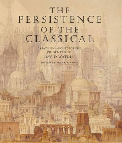 The Persistence of the Classical Essays on Architecture Presented to David Watkin