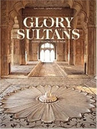 The Glory of the Sultans: Islamic Architecture in India 1100-1880