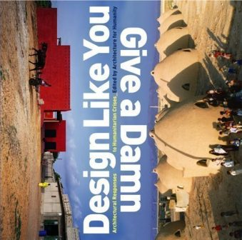 Design Like You Give a Damn Architectural Responses to Humanitarian Crisis