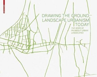 Drawing the Ground - Landscape Urbanism Today The Work of Palmbout Urban Landscapes