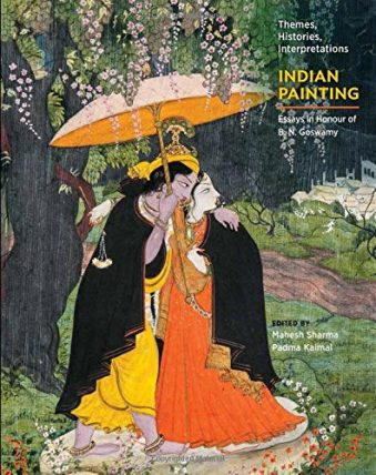 Indian Painting Themes, Histories, Interpretations Essays in Honour of B. N. Goswamy