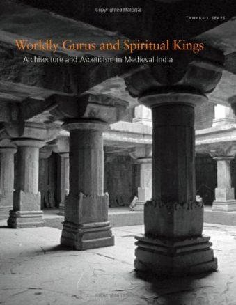 Worldly Gurus and Spiritual Kings – Architecture and Asceticism in Medieval India